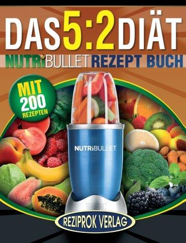 Das 5:2 Diät Nutribullet Rezept Buch: 200 leckere 5:2 NutriBullet Diätrezepte mit wenig Kalorien und viel Eiweiß - für Frauen und Männer (NutriBullet Rezept Bücher)