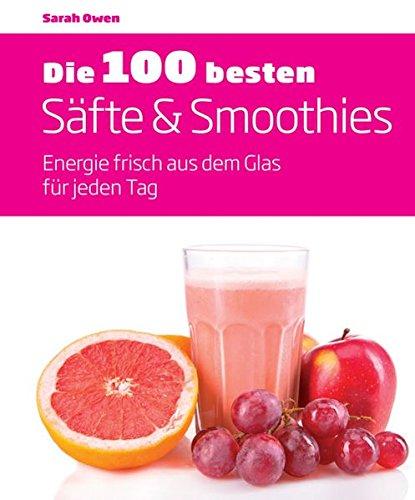 Die 100 besten Säfte & Smoothies: Energie frisch aus dem Glas für jeden Tag