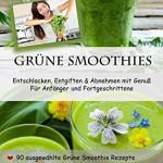 Grüne Smoothies - Der Powerdrink aus der Natur: Abnehmen, Vitalität und Entgiften mit Genuss