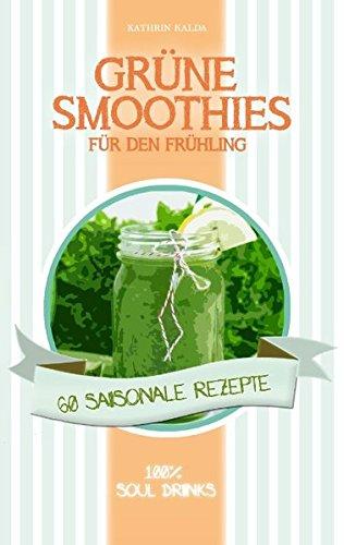 Grüne Smoothies für den Frühling: 60 saisonale Rezepte - 100% Soul Drinks
