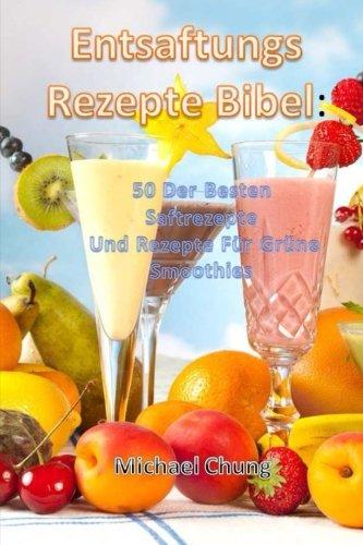 Entsaftungsrezepte Bibel: 50 Der Besten Saftrezepte  Und Rezepte Für Grüne Smoothies