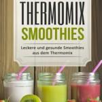 Gesund mit Thermomix Smoothies: Leckere und gesunde Smoothies aus dem Thermomix (abnehmen mit dem thermomix, kochbuch thermomix, rezeptbuch thermomix, ... rezepte tm5, thermomix tm5 kochbuch)