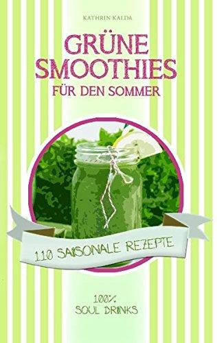 Grüne Smoothies für den Sommer: 110 saisonale Rezepte - 100% Soul Drinks