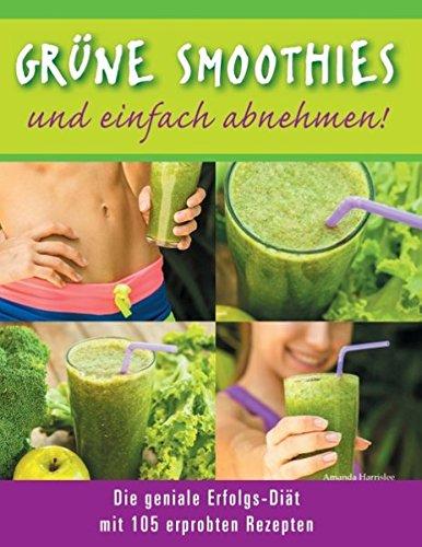 Grüne Smoothies - und einfach abnehmen! - Die geniale Erfolgs-Diät mit 105 erprobten Rezepten