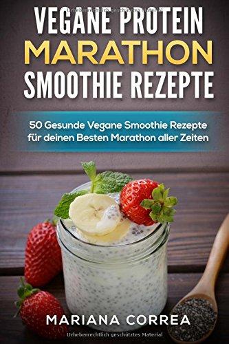 VEGANE PROTEIN MARATHON SMOOTHIE Rezepte: 50 Gesunde Vegane Smoothie Rezepte fur deinen Besten Marathon aller Zeiten